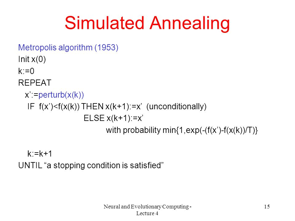 Neural and Evolutionary Computing - Lecture 4 15 Simulated Annealing Metropolis algorithm (1953) Init x(0) k:=0 REPEAT x':=perturb(x(k)) IF f(x')<f(x(k)) THEN x(k+1):=x' (unconditionally) ELSE x(k+1):=x' with probability min{1,exp(-(f(x')-f(x(k))/T)} k:=k+1 UNTIL a stopping condition is satisfied