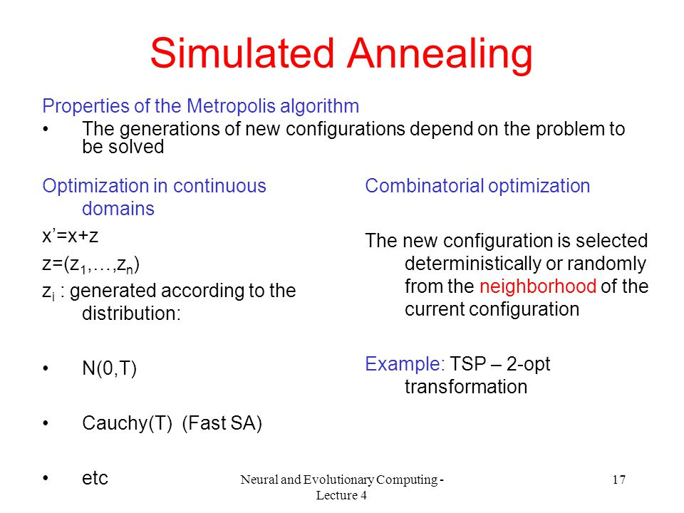Neural and Evolutionary Computing - Lecture 4 17 Simulated Annealing Properties of the Metropolis algorithm The generations of new configurations depend on the problem to be solved Optimization in continuous domains x'=x+z z=(z 1,…,z n ) z i : generated according to the distribution: N(0,T) Cauchy(T) (Fast SA) etc Combinatorial optimization The new configuration is selected deterministically or randomly from the neighborhood of the current configuration Example: TSP – 2-opt transformation