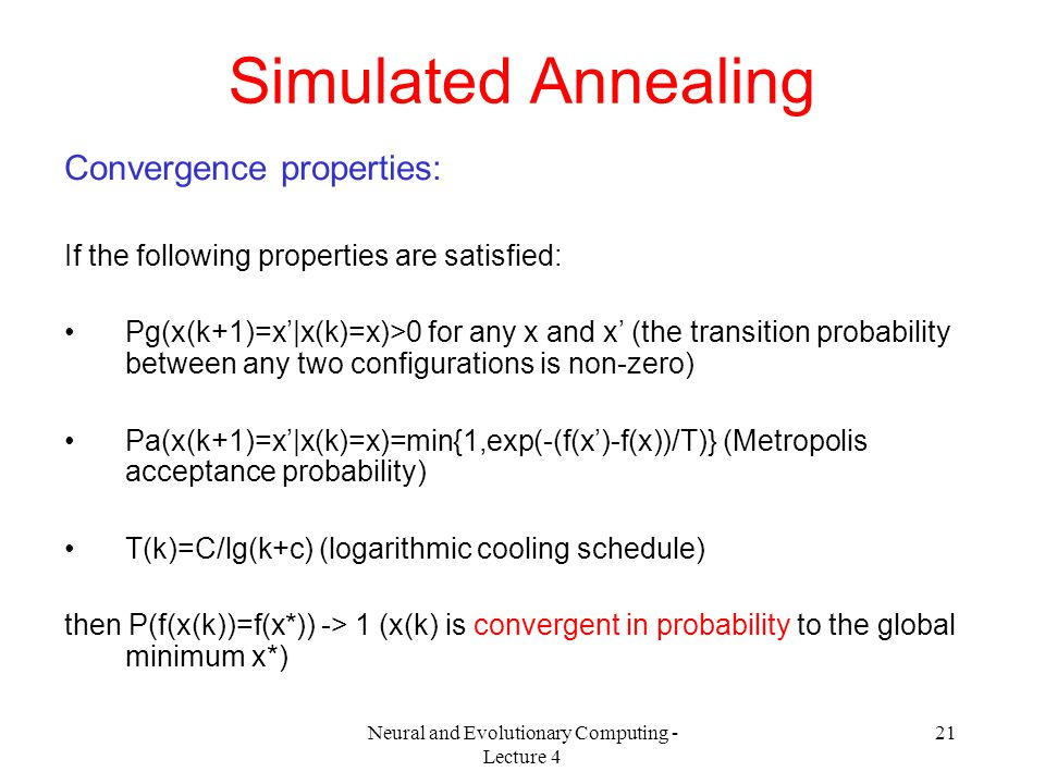 Neural and Evolutionary Computing - Lecture 4 21 Simulated Annealing Convergence properties: If the following properties are satisfied: Pg(x(k+1)=x'|x(k)=x)>0 for any x and x' (the transition probability between any two configurations is non-zero) Pa(x(k+1)=x'|x(k)=x)=min{1,exp(-(f(x')-f(x))/T)} (Metropolis acceptance probability) T(k)=C/lg(k+c) (logarithmic cooling schedule) then P(f(x(k))=f(x*)) -> 1 (x(k) is convergent in probability to the global minimum x*)