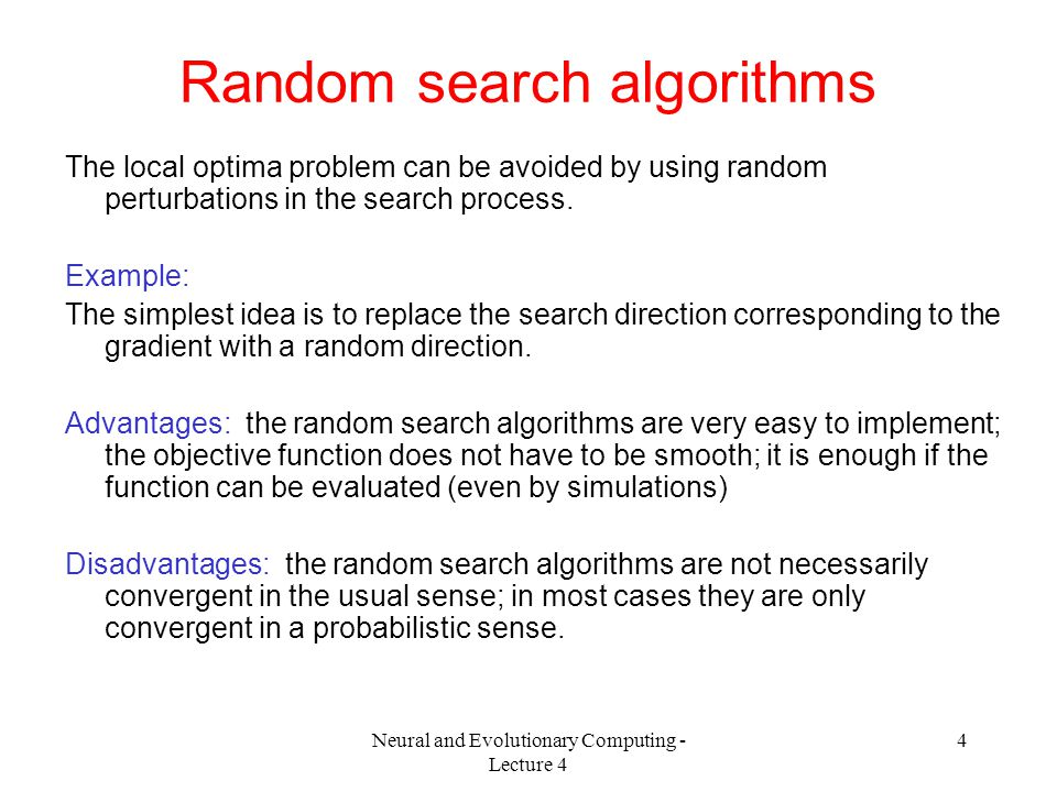 Neural and Evolutionary Computing - Lecture 4 4 Random search algorithms The local optima problem can be avoided by using random perturbations in the search process.