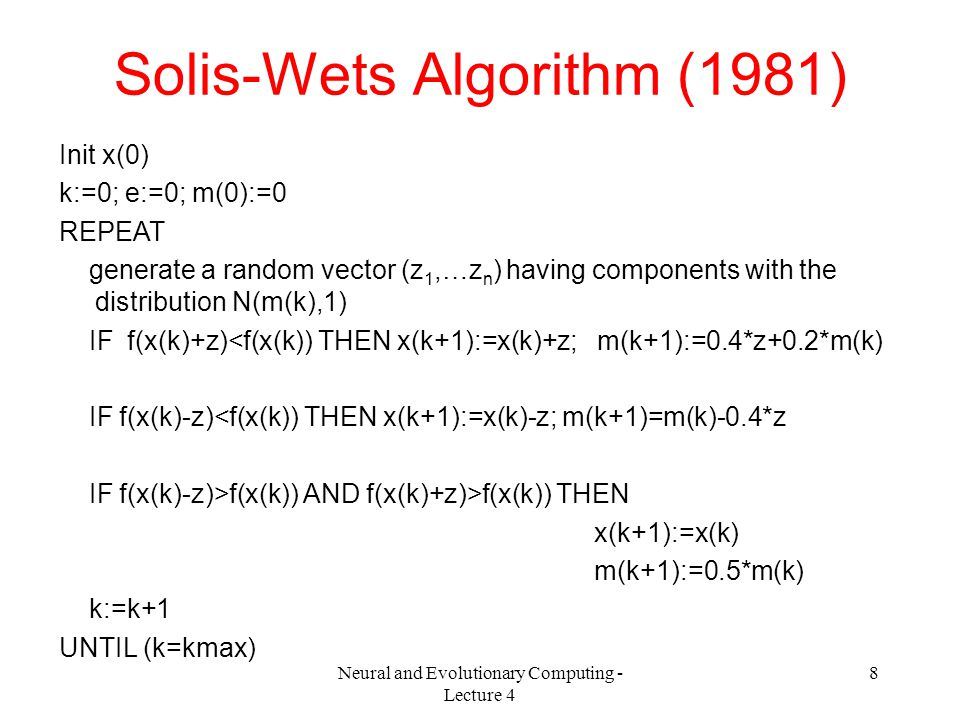 Neural and Evolutionary Computing - Lecture 4 8 Solis-Wets Algorithm (1981) Init x(0) k:=0; e:=0; m(0):=0 REPEAT generate a random vector (z 1,…z n ) having components with the distribution N(m(k),1) IF f(x(k)+z)<f(x(k)) THEN x(k+1):=x(k)+z; m(k+1):=0.4*z+0.2*m(k) IF f(x(k)-z)<f(x(k)) THEN x(k+1):=x(k)-z; m(k+1)=m(k)-0.4*z IF f(x(k)-z)>f(x(k)) AND f(x(k)+z)>f(x(k)) THEN x(k+1):=x(k) m(k+1):=0.5*m(k) k:=k+1 UNTIL (k=kmax)
