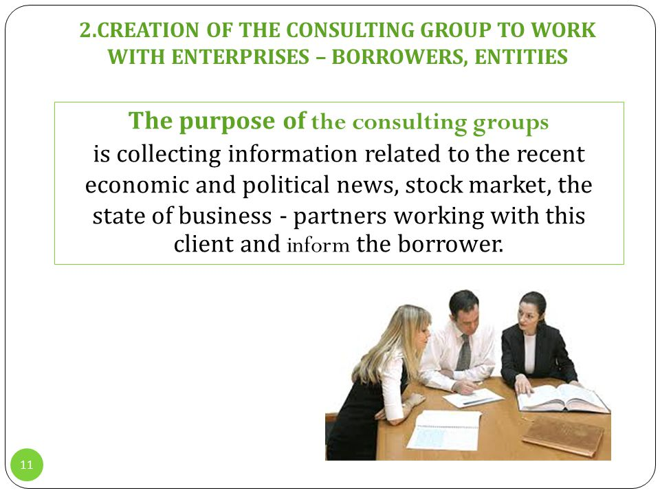 11 2.СREATION OF THE CONSULTING GROUP TO WORK WITH ENTERPRISES – BORROWERS, ENTITIES The purpose of the consulting groups is collecting information related to the recent economic and political news, stock market, the state of business - partners working with this client and inform the borrower.