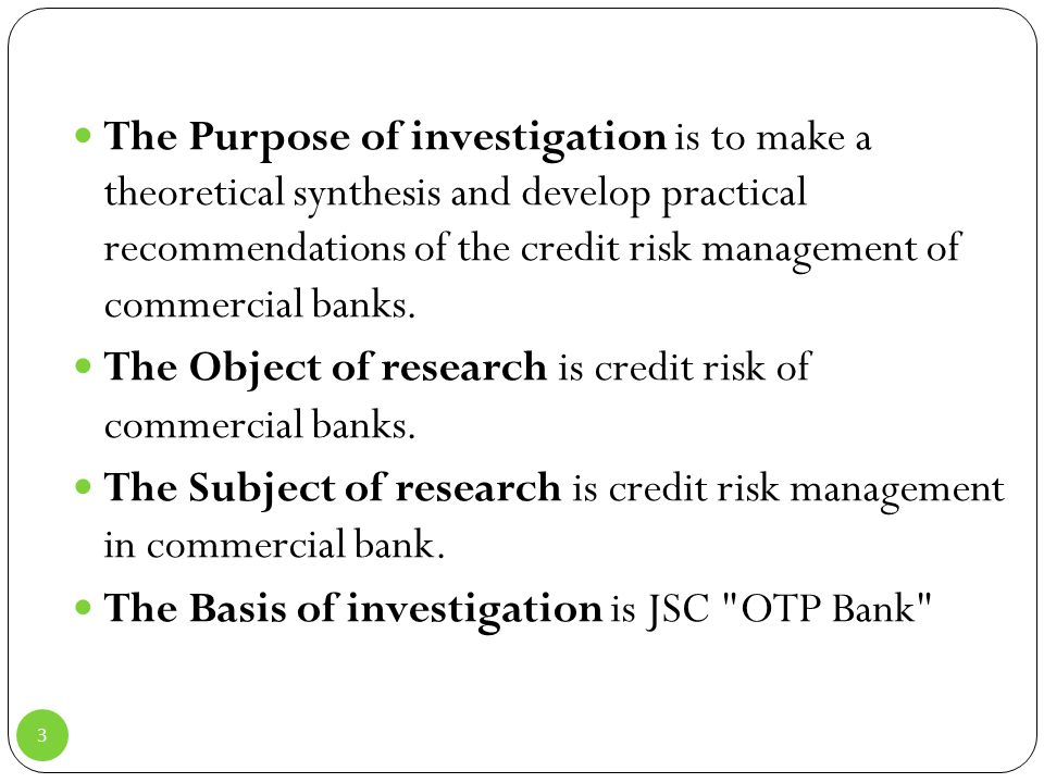The Purpose of investigation is to make a theoretical synthesis and develop practical recommendations of the credit risk management of commercial banks.