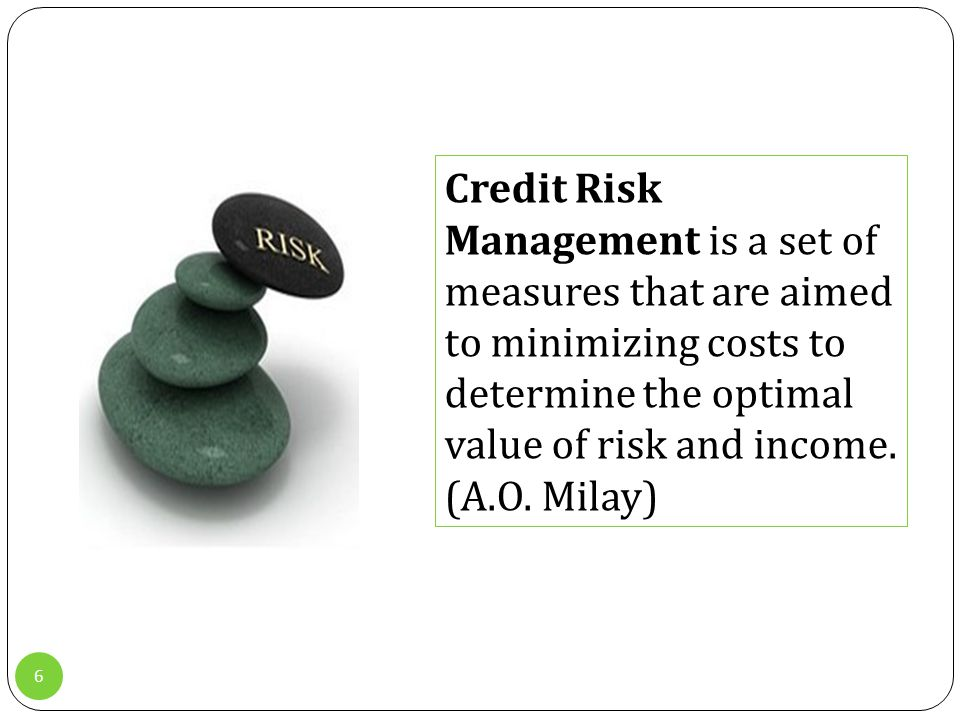 6 Credit Risk Management is a set of measures that are aimed to minimizing costs to determine the optimal value of risk and income.