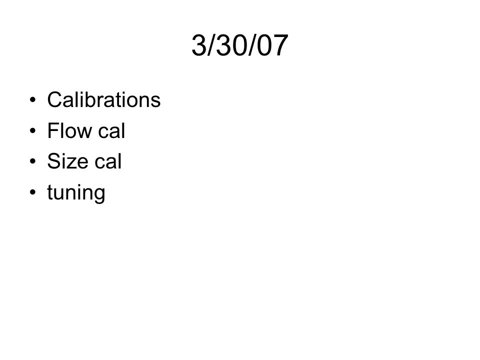 3/30/07 Calibrations Flow cal Size cal tuning