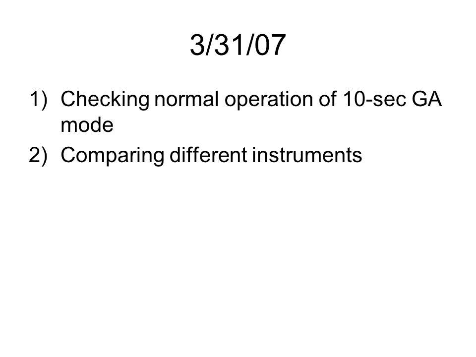 3/31/07 1)Checking normal operation of 10-sec GA mode 2)Comparing different instruments
