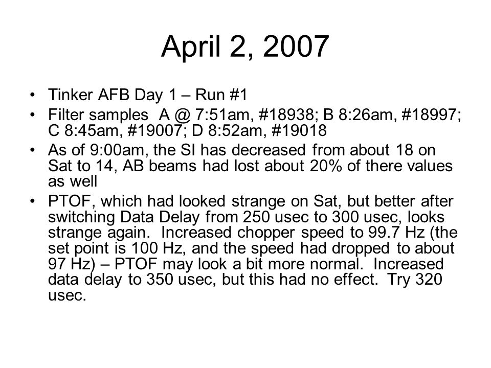 April 2, 2007 Tinker AFB Day 1 – Run #1 Filter samples A @ 7:51am, #18938; B 8:26am, #18997; C 8:45am, #19007; D 8:52am, #19018 As of 9:00am, the SI h