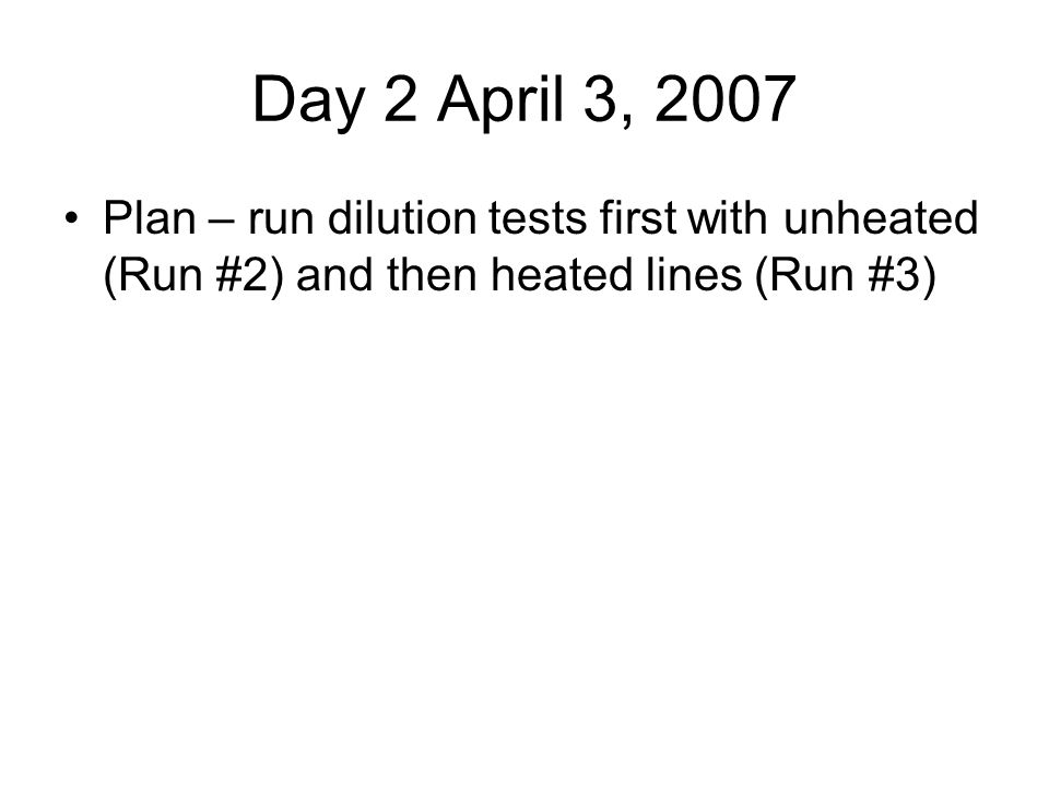 Day 2 April 3, 2007 Plan – run dilution tests first with unheated (Run #2) and then heated lines (Run #3)