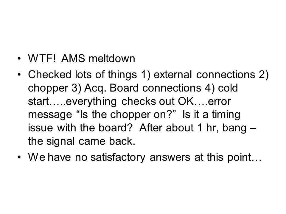 WTF! AMS meltdown Checked lots of things 1) external connections 2) chopper 3) Acq. Board connections 4) cold start…..everything checks out OK….error