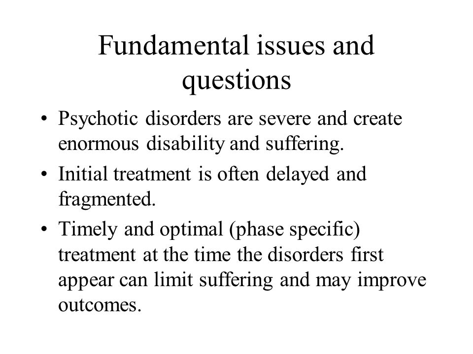 Fundamental issues and questions Psychotic disorders are severe and create enormous disability and suffering.