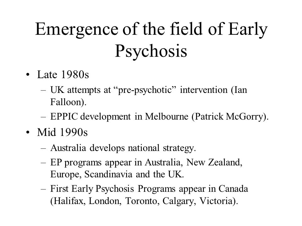 Emergence of the field of Early Psychosis Late 1980s –UK attempts at pre-psychotic intervention (Ian Falloon).