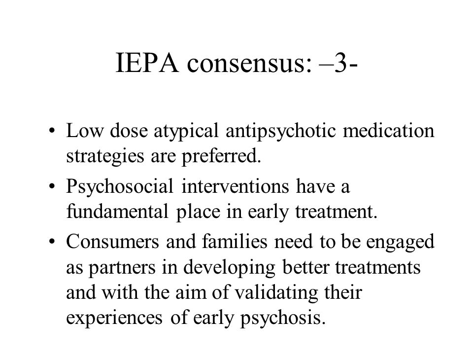 IEPA consensus: –3- Low dose atypical antipsychotic medication strategies are preferred.