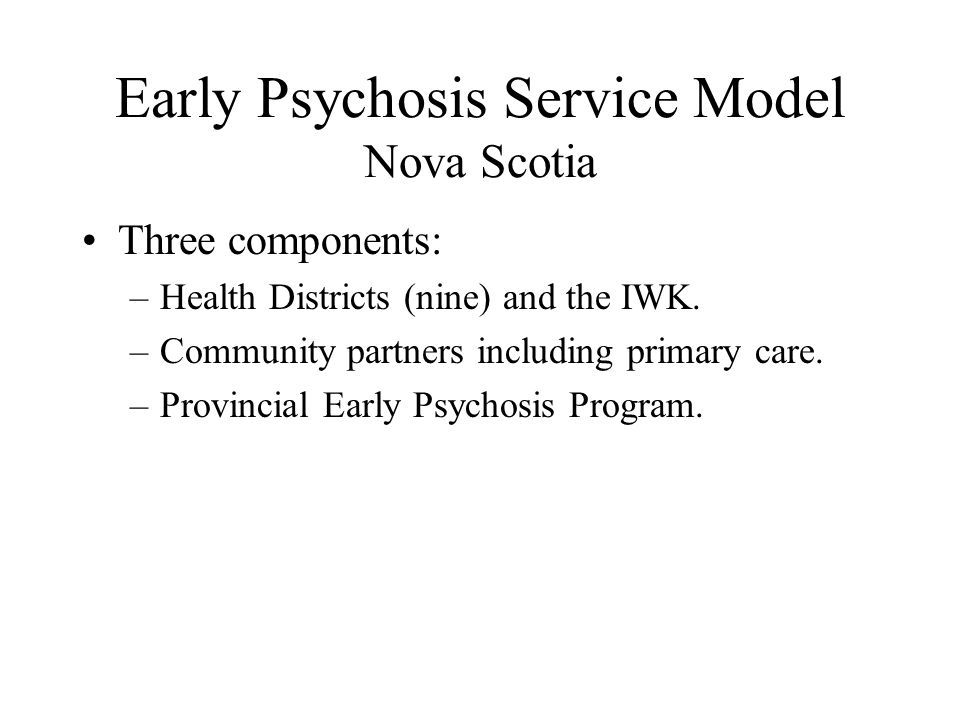 Early Psychosis Service Model Nova Scotia Three components: –Health Districts (nine) and the IWK.