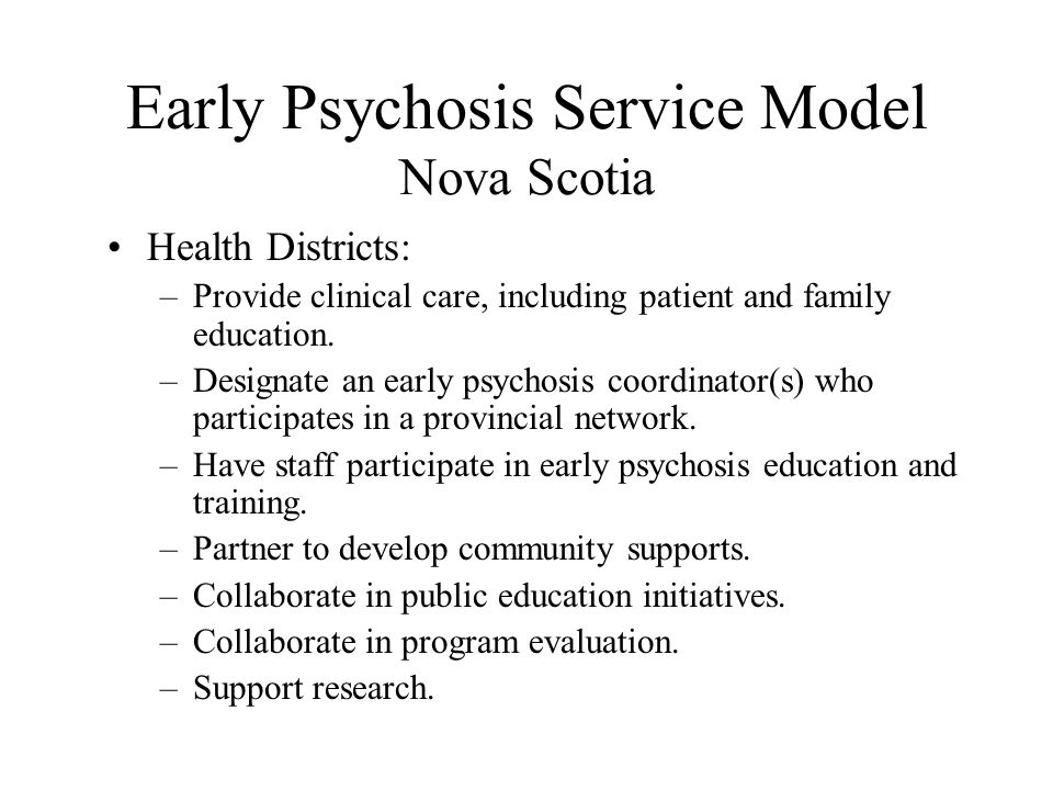 Early Psychosis Service Model Nova Scotia Health Districts: –Provide clinical care, including patient and family education.
