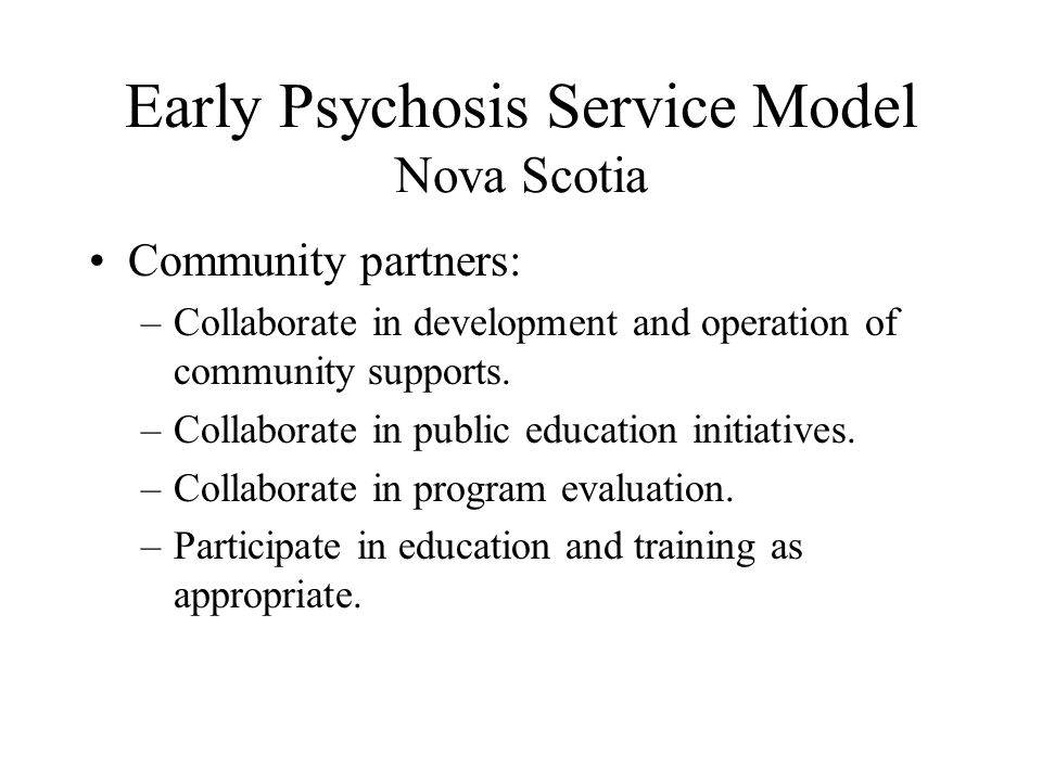 Early Psychosis Service Model Nova Scotia Community partners: –Collaborate in development and operation of community supports.