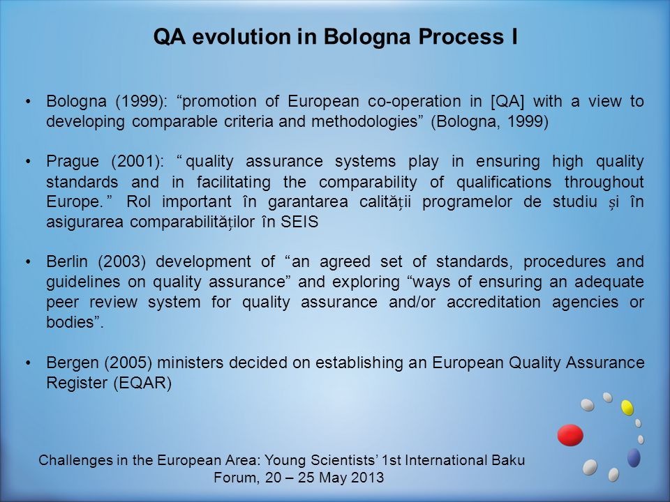 """Bologna (1999): """"promotion of European co-operation in [QA] with a view to developing comparable criteria and methodologies"""" (Bologna, 1999) Prague (2"""