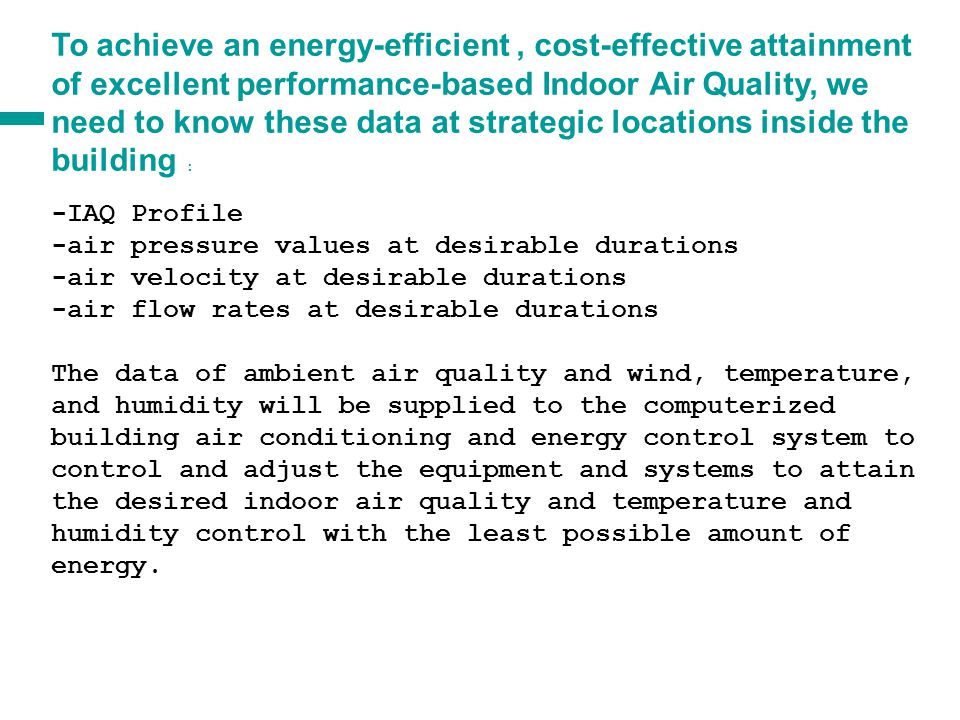 a a To achieve an energy-efficient, cost-effective attainment of excellent performance-based Indoor Air Quality, we need to know these data around the building envelope: -Ambient Air Quality [AAQ] surrounding our buildings at strategic points, measured at air inlet chamber Velocity at top of building above the eddy air zone Pressures on outside of air inlet and exhaust louvres -Temperature and humidity of air at inlet Indoor Air Quality of exhaust air at exhaust louvres, including temperature and humidity - Wind and air velocity at other openings such ground level opened doors We need to take the advantage of air quality at certain hours of the day, and wind direction for good air quality.