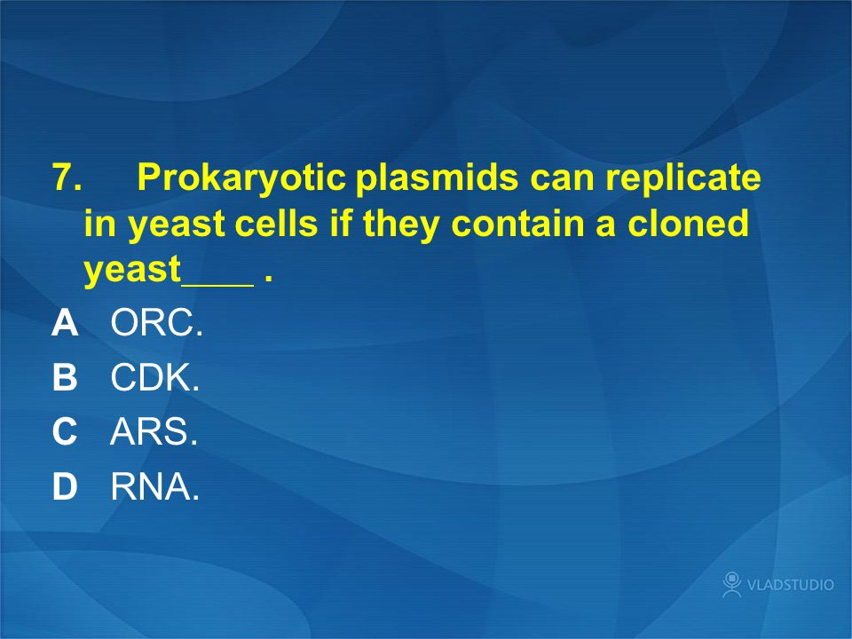 7. Prokaryotic plasmids can replicate in yeast cells if they contain a cloned yeast. A ORC. B CDK. C ARS. D RNA.