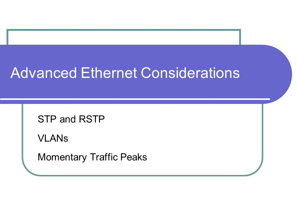 Advanced Ethernet Considerations STP and RSTP VLANs Momentary Traffic Peaks