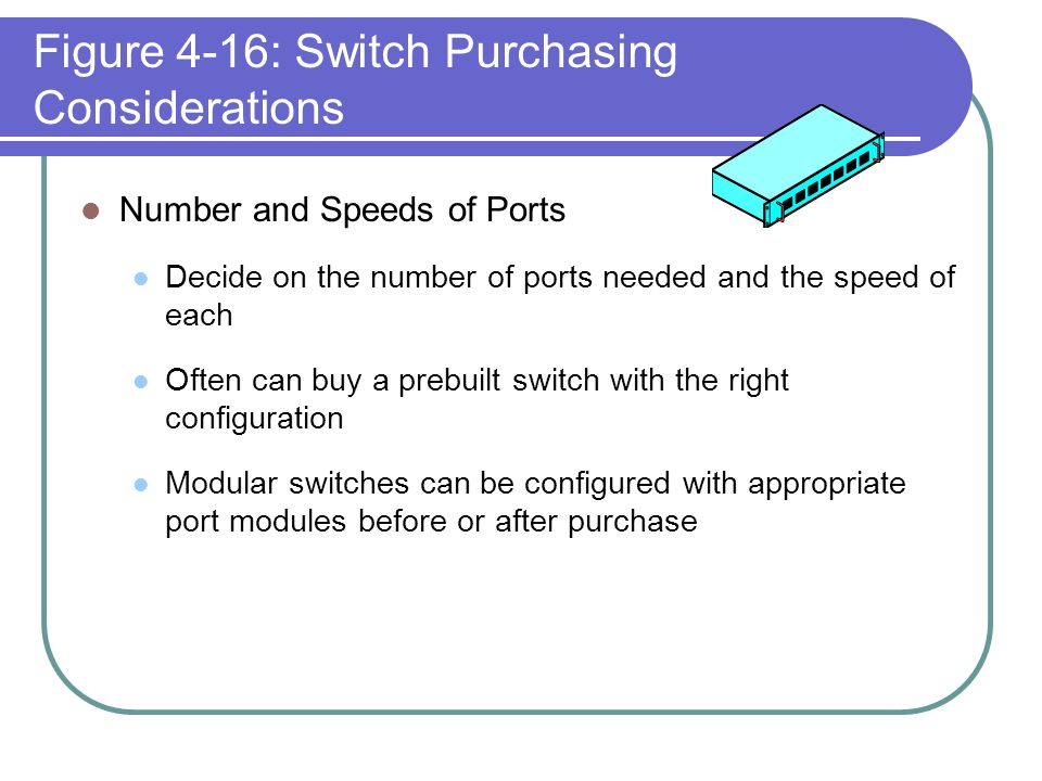 Figure 4-16: Switch Purchasing Considerations Number and Speeds of Ports Decide on the number of ports needed and the speed of each Often can buy a pr