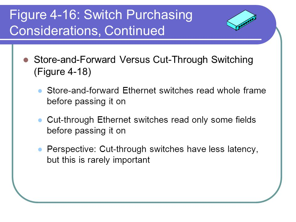 Figure 4-16: Switch Purchasing Considerations, Continued Store-and-Forward Versus Cut-Through Switching (Figure 4-18) Store-and-forward Ethernet switc
