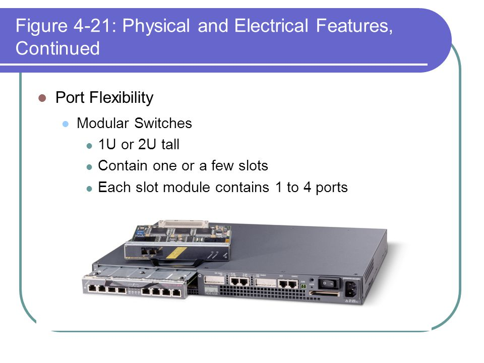 Figure 4-21: Physical and Electrical Features, Continued Port Flexibility Modular Switches 1U or 2U tall Contain one or a few slots Each slot module c