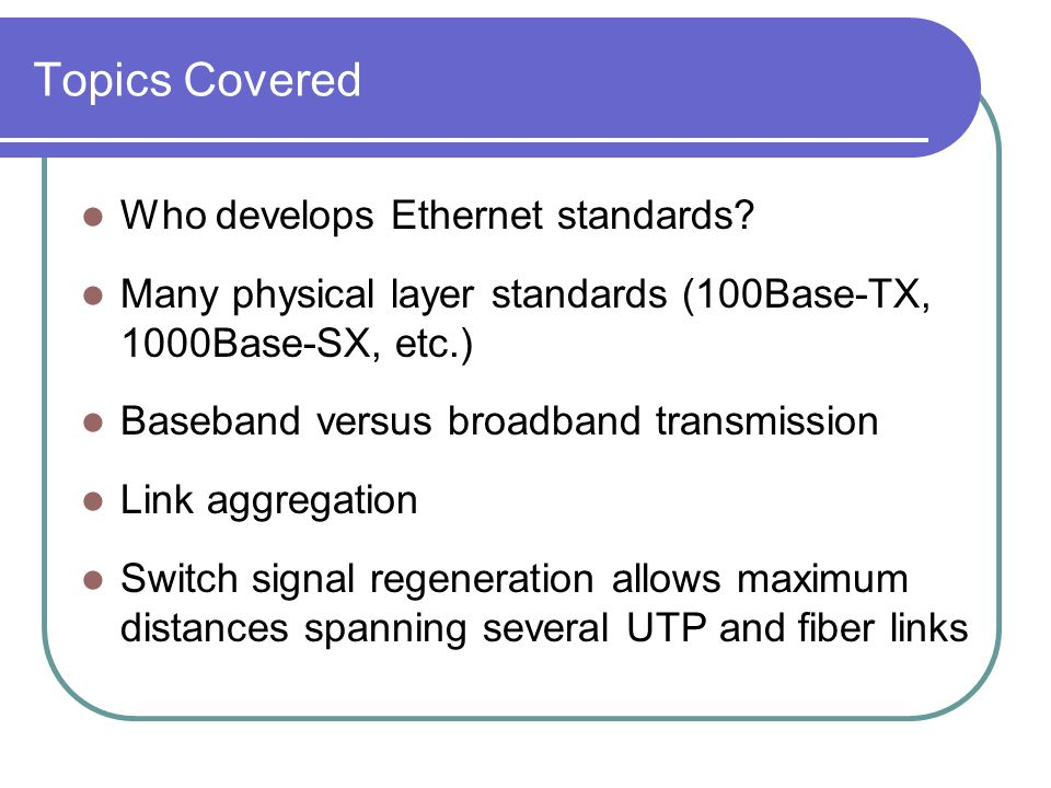 Topics Covered Who develops Ethernet standards? Many physical layer standards (100Base-TX, 1000Base-SX, etc.) Baseband versus broadband transmission L