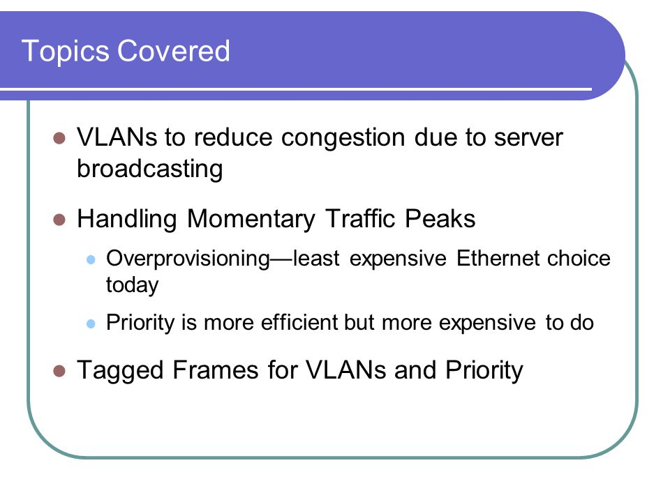 Topics Covered VLANs to reduce congestion due to server broadcasting Handling Momentary Traffic Peaks Overprovisioning—least expensive Ethernet choice