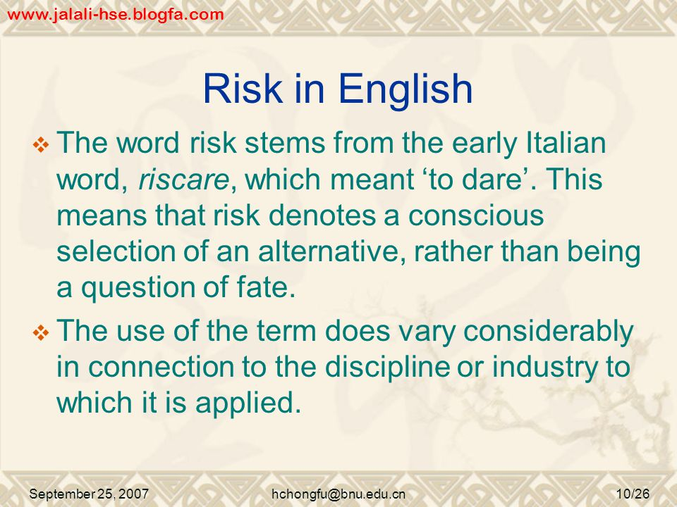 Risk in English  The word risk stems from the early Italian word, riscare, which meant 'to dare'.