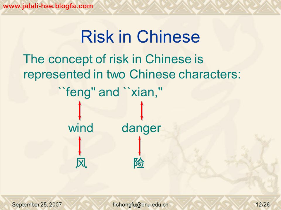 Risk in Chinese The concept of risk in Chinese is represented in two Chinese characters: ``feng and ``xian, wind danger 风 险 September 25, 2007hchongfu@bnu.edu.cn12/26 www.jalali-hse.blogfa.com
