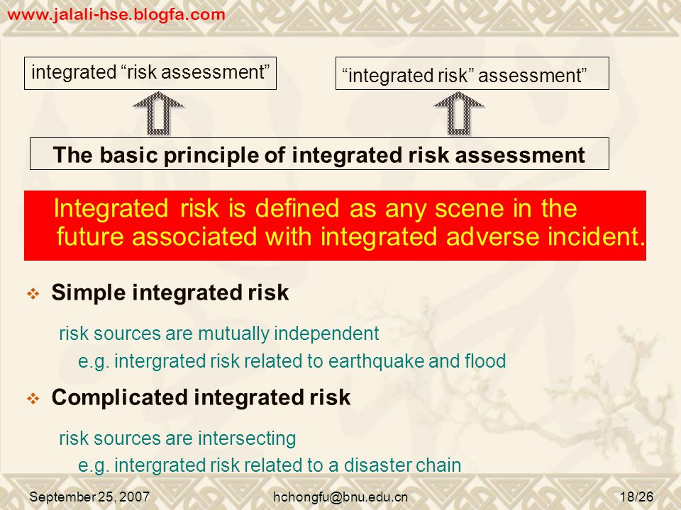integrated risk assessment September 25, 2007hchongfu@bnu.edu.cn18/26 integrated risk assessment The basic principle of integrated risk assessment Integrated risk is defined as any scene in the future associated with integrated adverse incident.