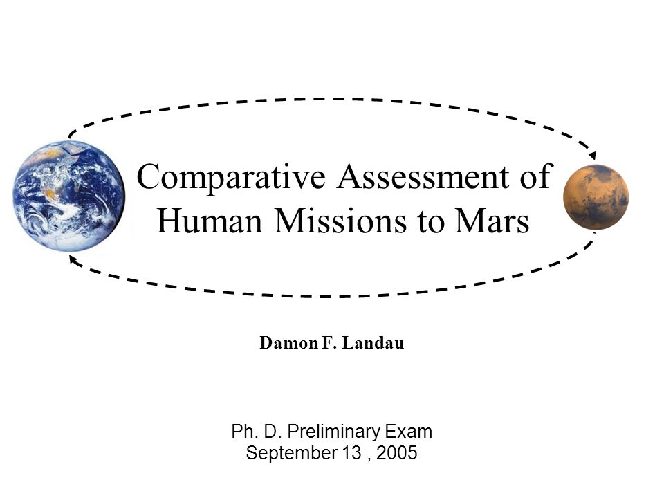 Comparative Assessment of Human Missions to Mars Damon F. Landau Ph. D. Preliminary Exam September 13, 2005