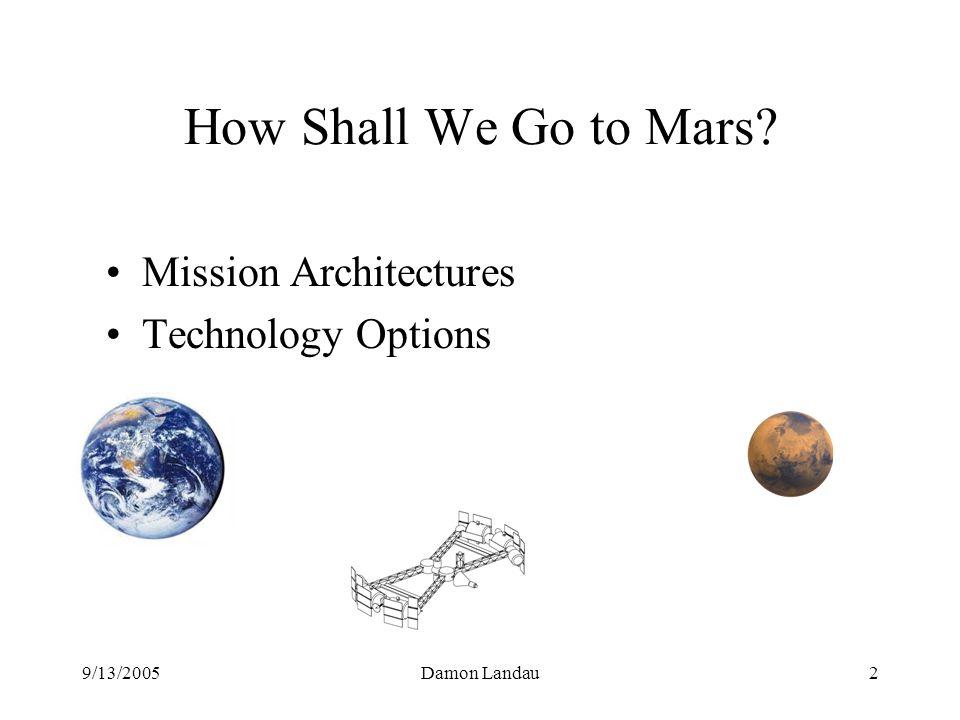 9/13/2005Damon Landau2 How Shall We Go to Mars Mission Architectures Technology Options