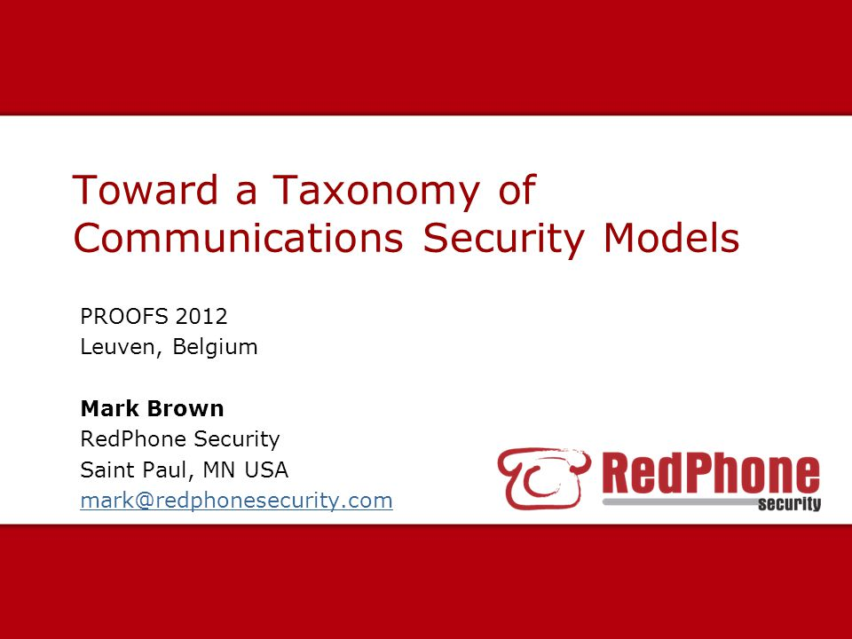 Toward a Taxonomy of Communications Security Models PROOFS 2012 Leuven, Belgium Mark Brown RedPhone Security Saint Paul, MN USA mark@redphonesecurity.com