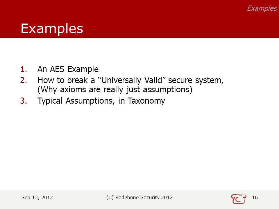 Sep 13, 2012(C) RedPhone Security 201216 Examples 1.An AES Example 2.How to break a Universally Valid secure system, (Why axioms are really just assumptions) 3.Typical Assumptions, in Taxonomy
