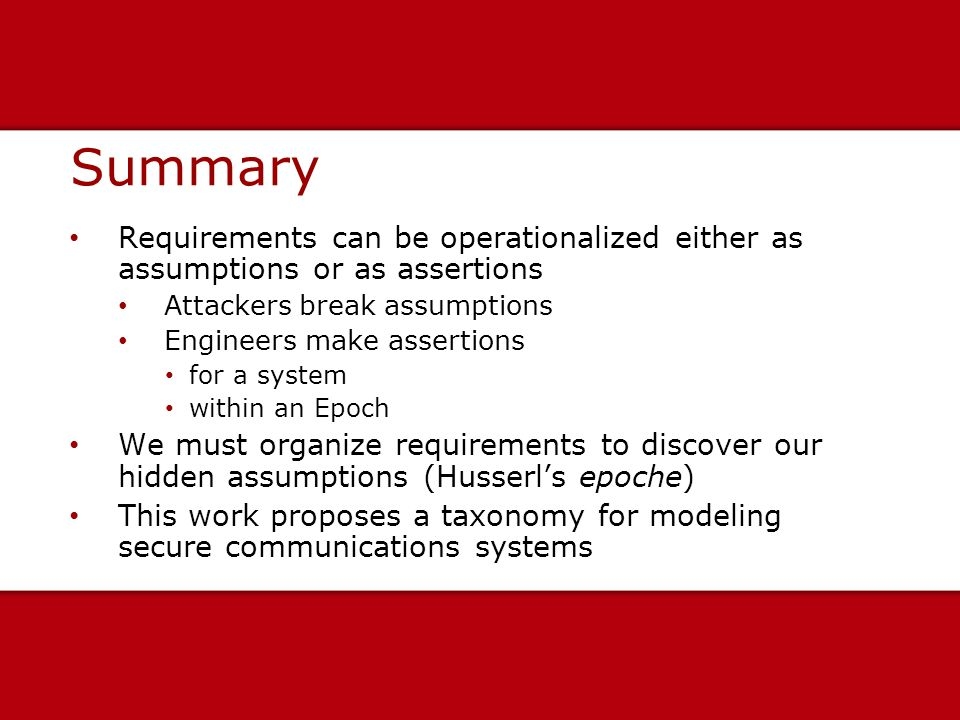 Summary Requirements can be operationalized either as assumptions or as assertions Attackers break assumptions Engineers make assertions for a system within an Epoch We must organize requirements to discover our hidden assumptions (Husserl's epoche) This work proposes a taxonomy for modeling secure communications systems