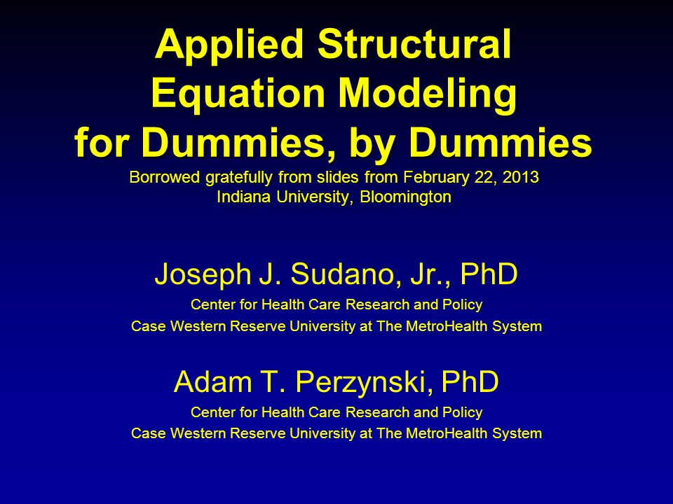 Applied Structural Equation Modeling for Dummies, by Dummies Borrowed gratefully from slides from February 22, 2013 Indiana University, Bloomington Joseph J.