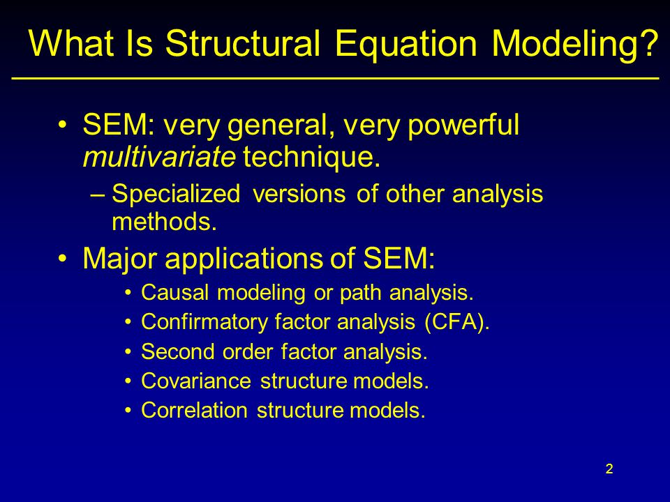 2 What Is Structural Equation Modeling. SEM: very general, very powerful multivariate technique.