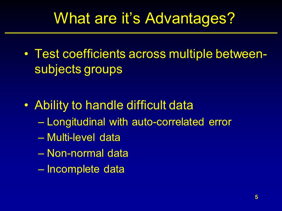 5 What are it's Advantages? Test coefficients across multiple between- subjects groups Ability to handle difficult data –Longitudinal with auto-correl
