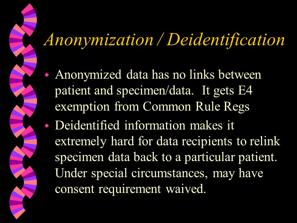 Anonymization / Deidentification w Anonymized data has no links between patient and specimen/data.