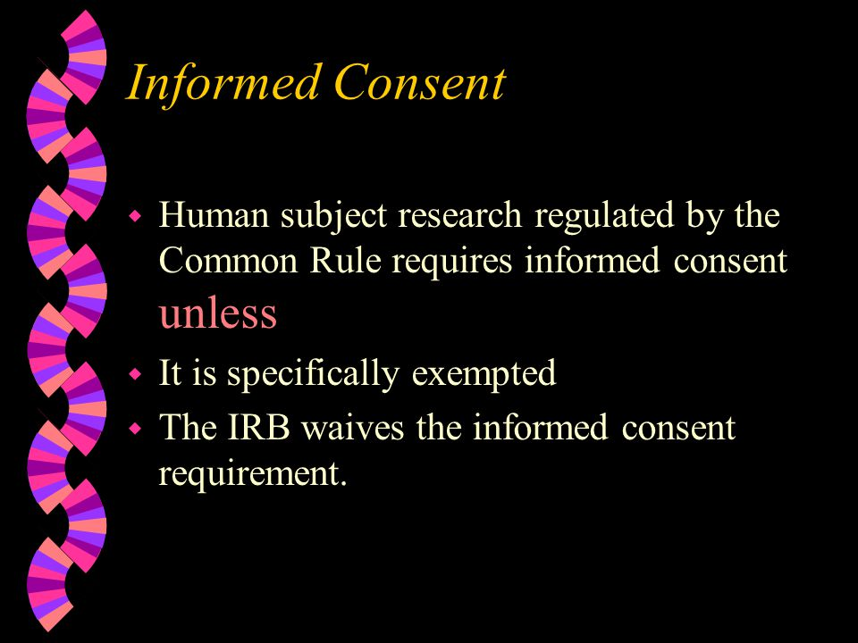 Informed Consent w Human subject research regulated by the Common Rule requires informed consent unless w It is specifically exempted w The IRB waives the informed consent requirement.