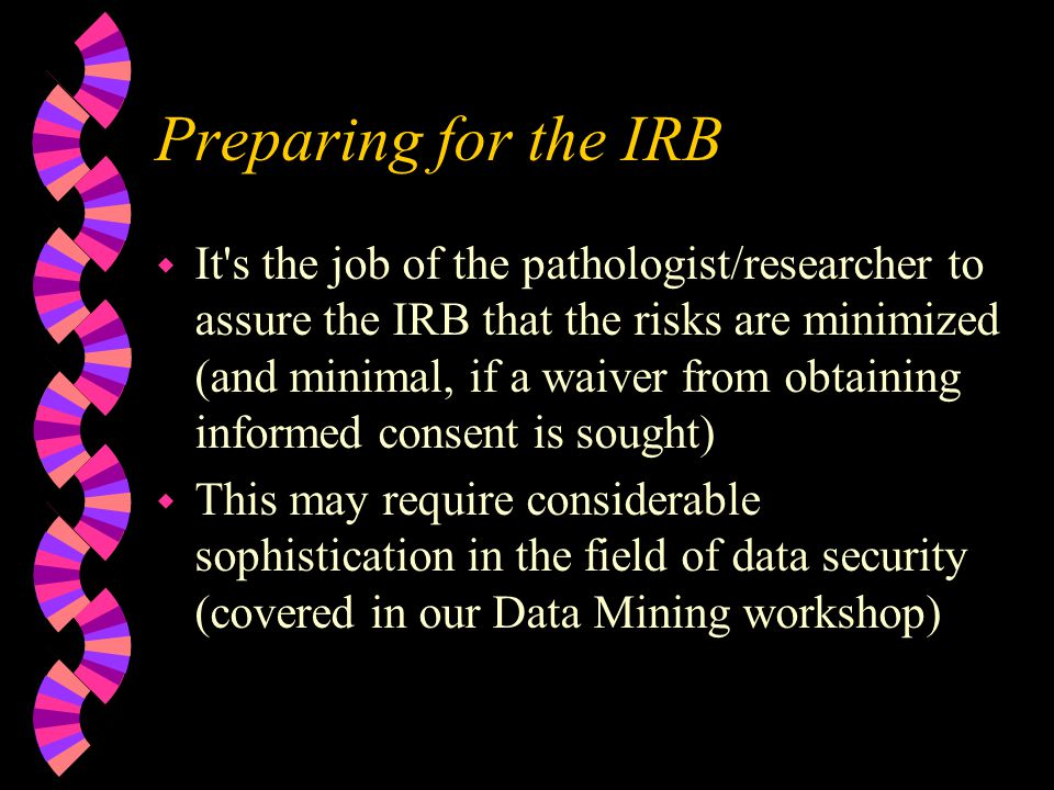 Preparing for the IRB w It s the job of the pathologist/researcher to assure the IRB that the risks are minimized (and minimal, if a waiver from obtaining informed consent is sought) w This may require considerable sophistication in the field of data security (covered in our Data Mining workshop)