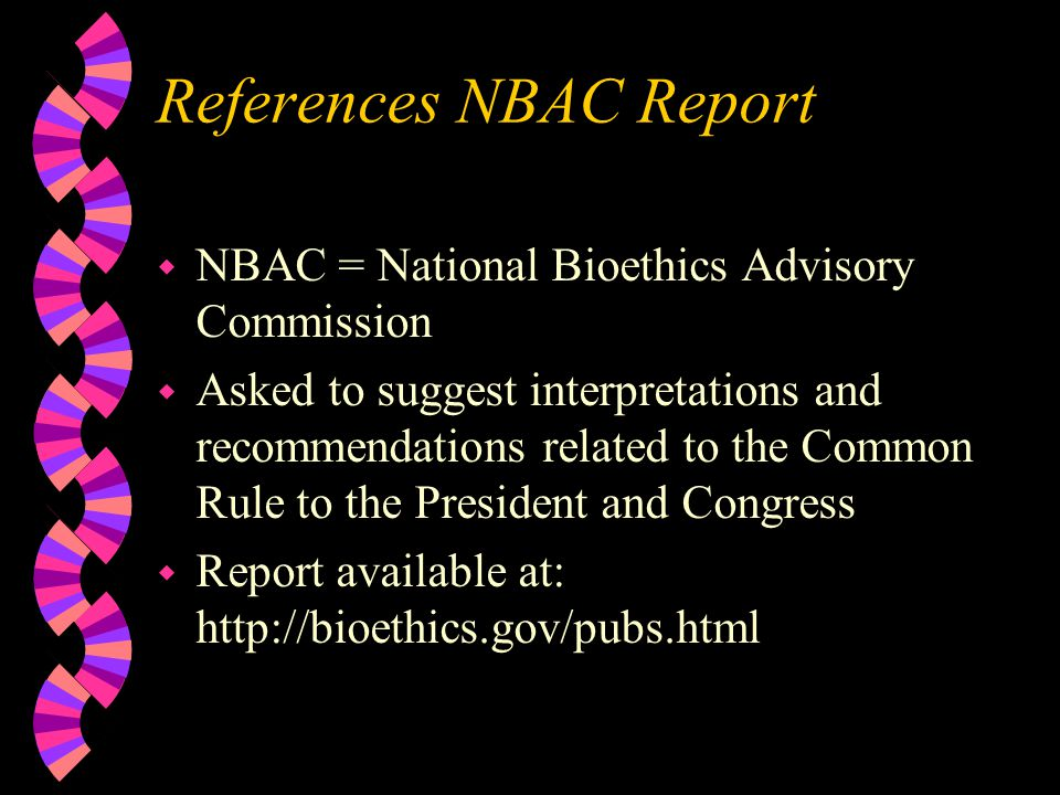 References NBAC Report w NBAC = National Bioethics Advisory Commission w Asked to suggest interpretations and recommendations related to the Common Rule to the President and Congress w Report available at: http://bioethics.gov/pubs.html
