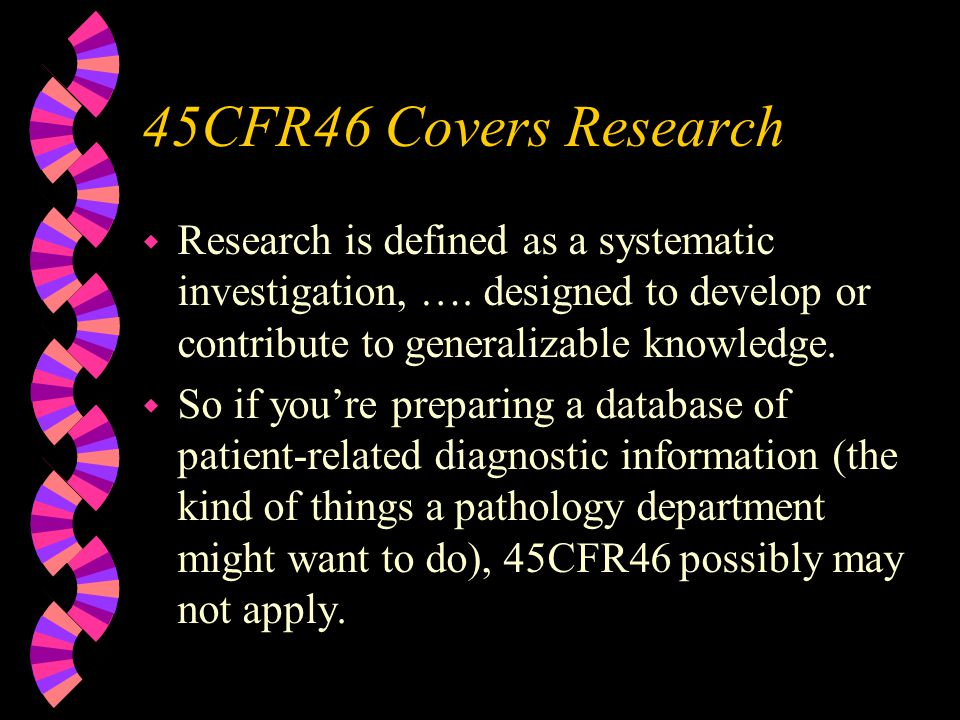45CFR46 Covers Research w Research is defined as a systematic investigation, ….