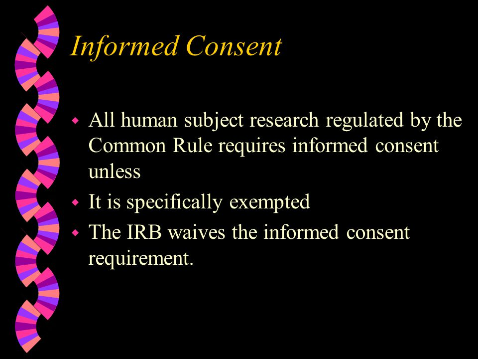 Informed Consent w All human subject research regulated by the Common Rule requires informed consent unless w It is specifically exempted w The IRB waives the informed consent requirement.