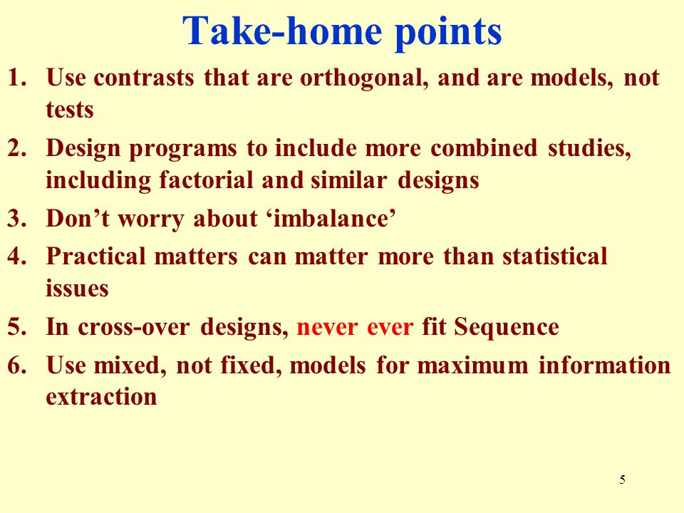 46 Take-home point 5 1.Use contrasts that are orthogonal, and are models, not tests 2.Design programs to include more combined studies, including factorial and similar designs 3.Don't worry about 'imbalance' 4.Practical matters can matter more than statistical issues 5.In cross-over designs, never ever fit Sequence 6.Use mixed, not fixed, models for maximum information extraction