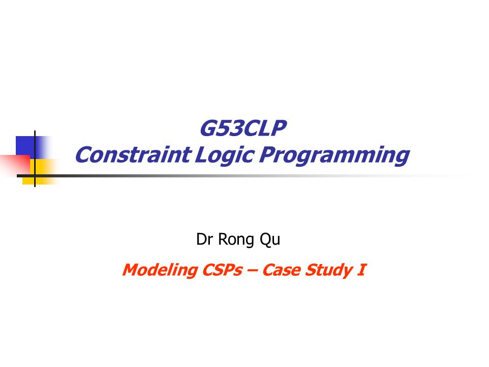 The n-Queen Problem – model 3 Variables x 1, x 2, …, x n : rows of the chessboard Domain {1 … n}: column index of each queen placed G53CLP – Constraint Logic ProgrammingDr R.