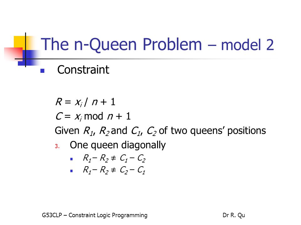 The n-Queen Problem – model 2 Constraint R = x i / n + 1 C = x i mod n + 1 Given R 1, R 2 and C 1, C 2 of two queens' positions 3.