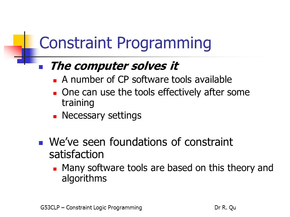 Constraint Programming The user states the problem Not the way we write/code the problem using languages of tools How we model the problem effectively in formulations In practice Model the problem understood by computers Code in specific languages Own codes for specific problems G53CLP – Constraint Logic ProgrammingDr R.