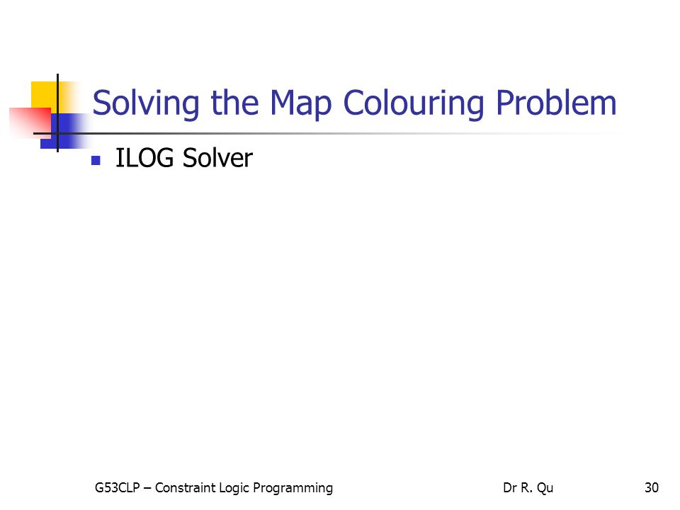 30 Solving the Map Colouring Problem ILOG Solver G53CLP – Constraint Logic ProgrammingDr R. Qu